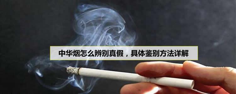 中华烟怎么辨别真假,具体方法详解