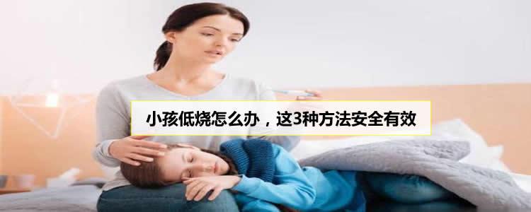小孩低烧怎么办,这3种方法安全有效
