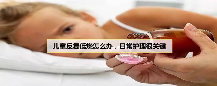 儿童反复低烧怎么办,日常护理很关键