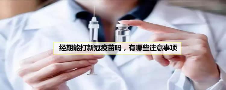 经期能打新冠疫苗吗,有哪些注意事项