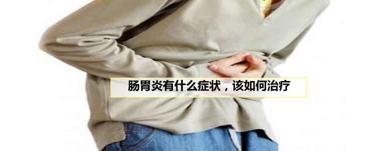 肠胃炎有什么症状,该如何治疗