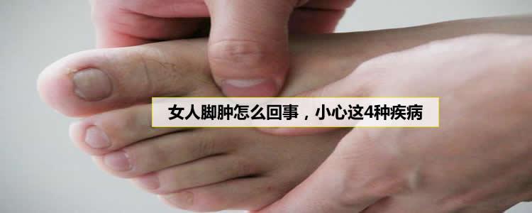 女人脚肿怎么回事,小心这4种疾病