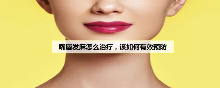 嘴唇发麻怎么治疗,该如何有效预防