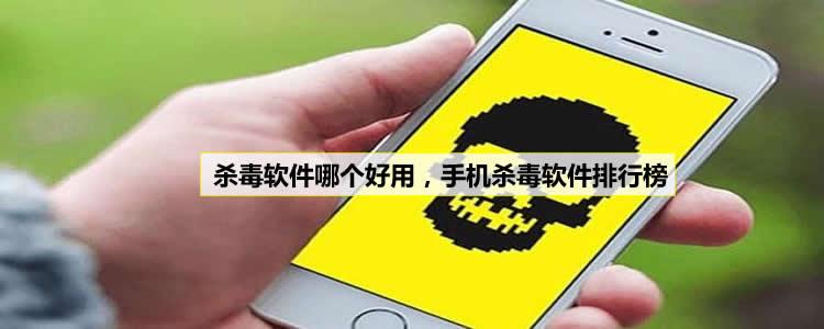 杀毒软件哪个好用,手机杀毒软件排行榜
