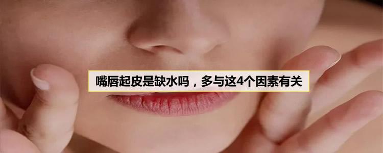 嘴唇起皮是缺水吗,多与这4个因素有关