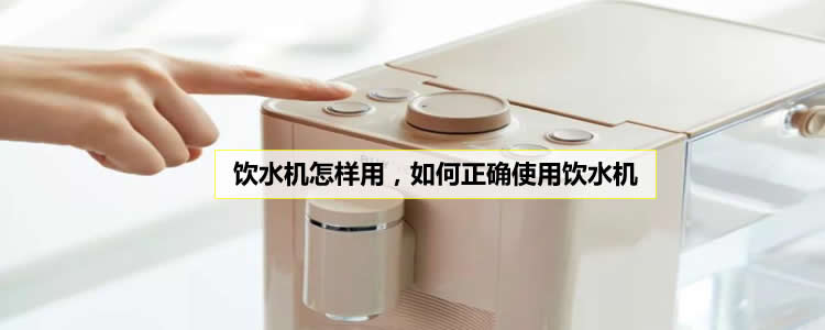 饮水机怎样用,如何正确使用饮水机