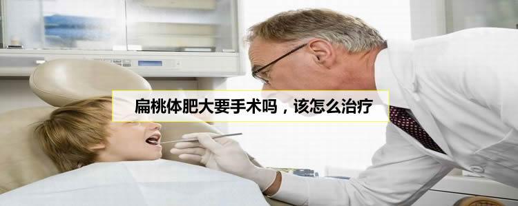 扁桃体肥大怎么治疗,必须要手术吗